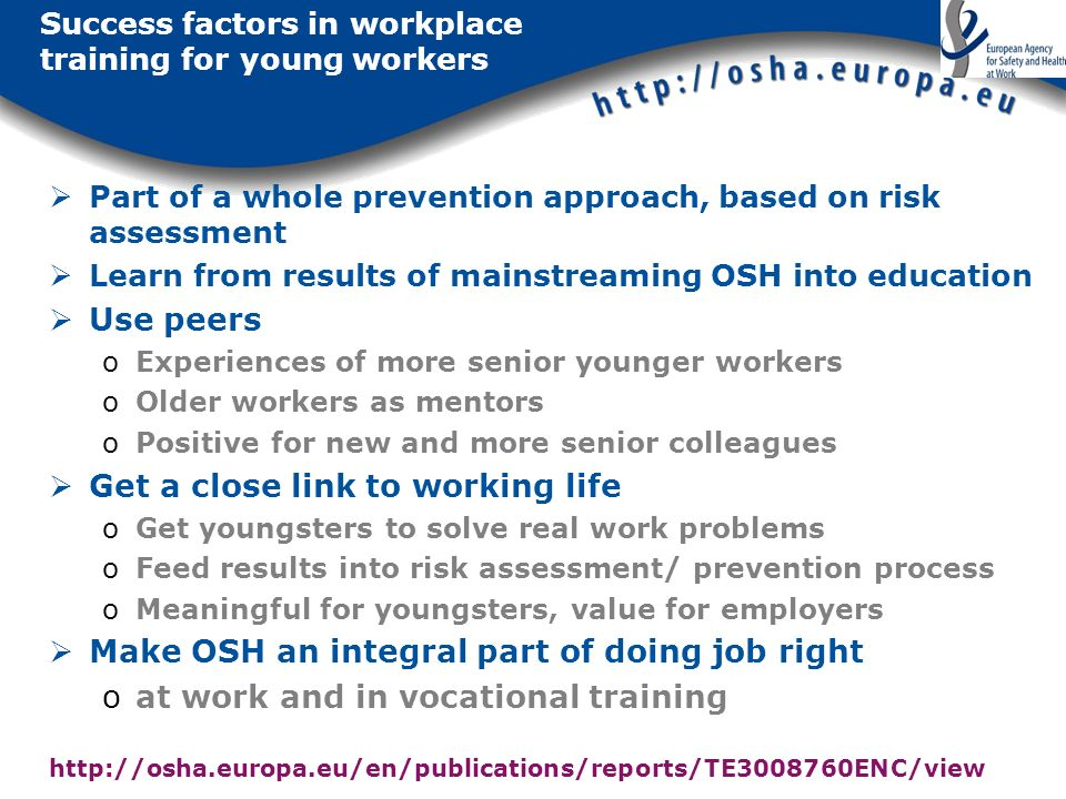Success factors in workplace training for young workers Part of a whole prevention approach, based on risk assessment Learn from results of mainstream
