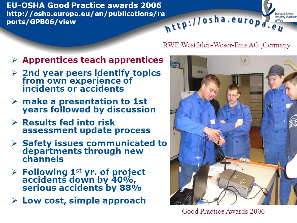 EU-OSHA Good Practice awards 2006 http://osha.europa.eu/en/publications/re ports/GPB06/view Apprentices teach apprentices 2nd year peers identify topi