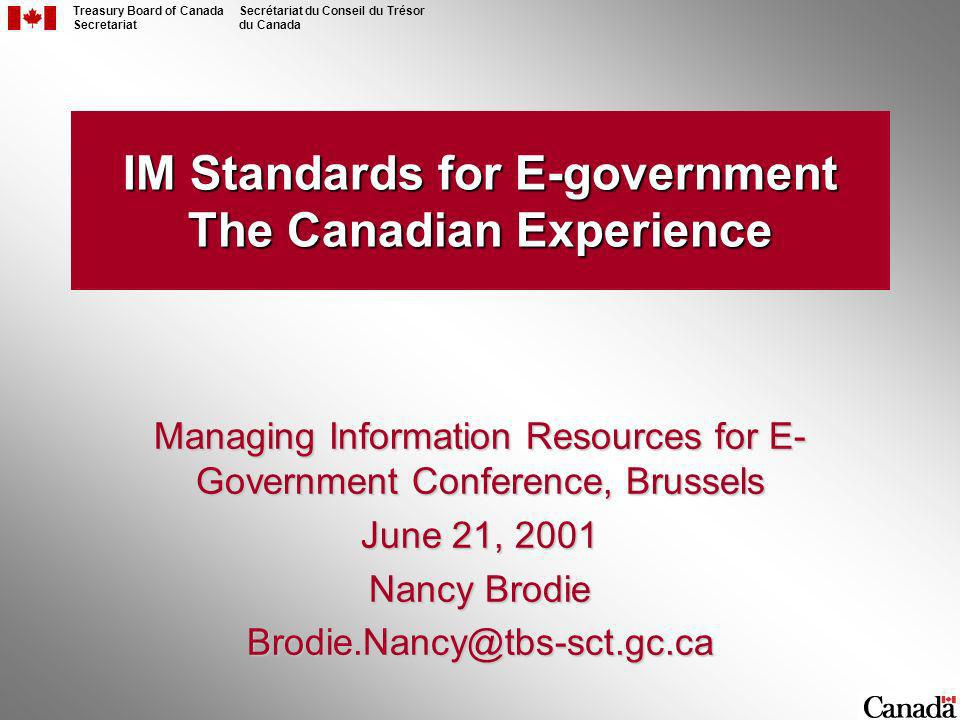 Treasury Board of Canada Secretariat Secrétariat du Conseil du Trésor du Canada IM Standards for E-government The Canadian Experience Managing Information Resources for E- Government Conference, Brussels June 21, 2001 Nancy Brodie