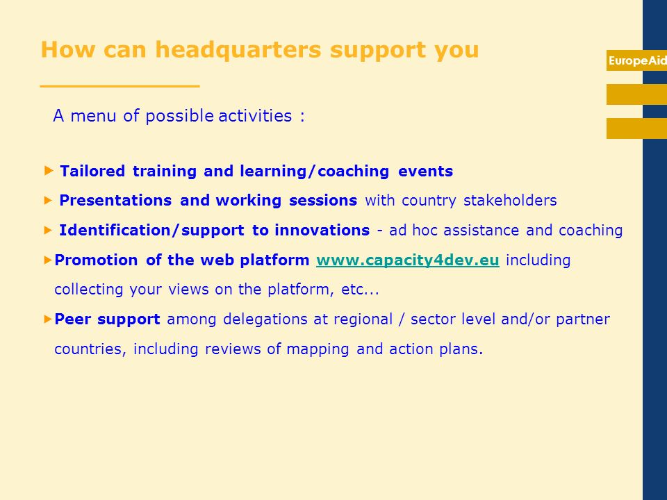 EuropeAid How can headquarters support you __________ A menu of possible activities : Tailored training and learning/coaching events Presentations and