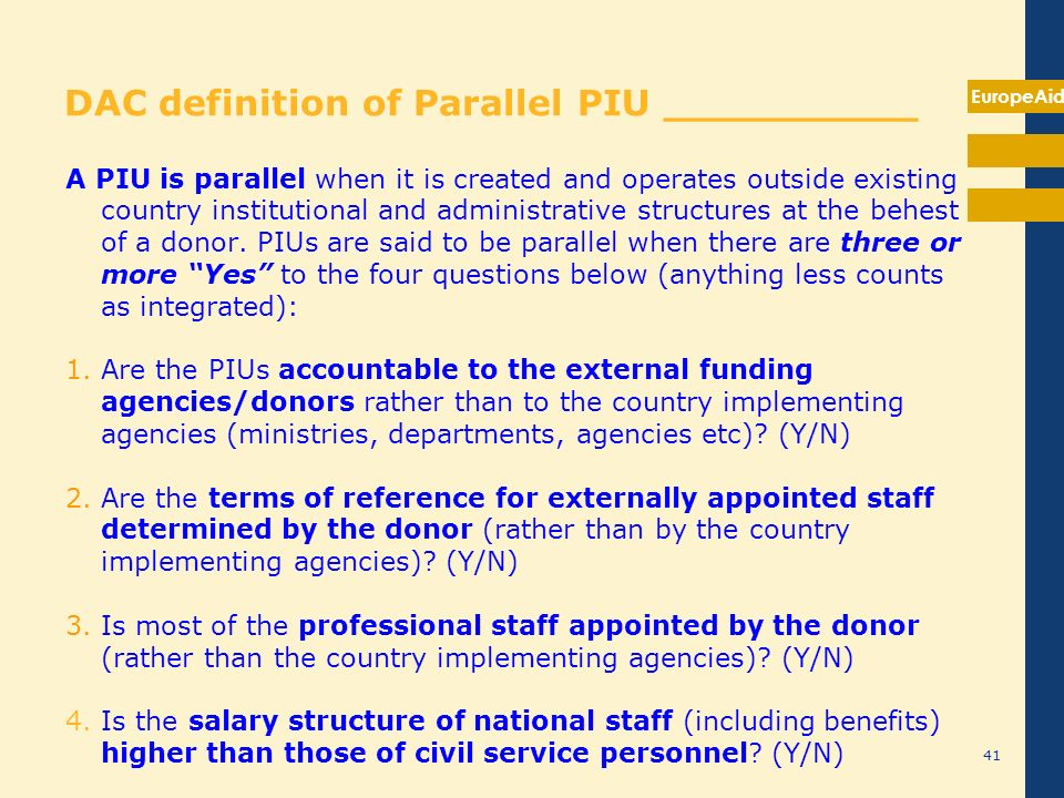 EuropeAid 41 DAC definition of Parallel PIU __________ A PIU is parallel when it is created and operates outside existing country institutional and ad