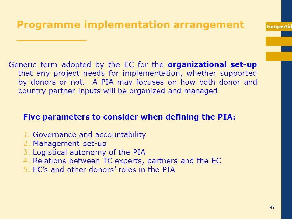 EuropeAid 42 Programme implementation arrangement __________ Generic term adopted by the EC for the organizational set-up that any project needs for i