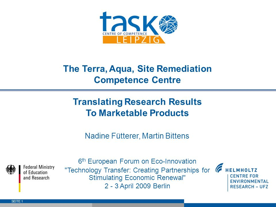 SEITE 1 The Terra, Aqua, Site Remediation Competence Centre Translating Research Results To Marketable Products Nadine Fütterer, Martin Bittens 6 th European Forum on Eco-Innovation Technology Transfer: Creating Partnerships for Stimulating Economic Renewal 2 - 3 April 2009 Berlin