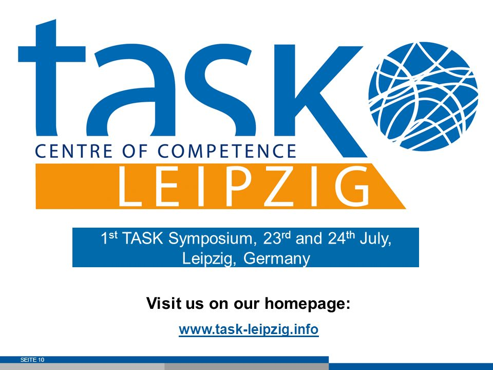 SEITE 10 Visit us on our homepage: www.task-leipzig.info 1 st TASK Symposium, 23 rd and 24 th July, Leipzig, Germany