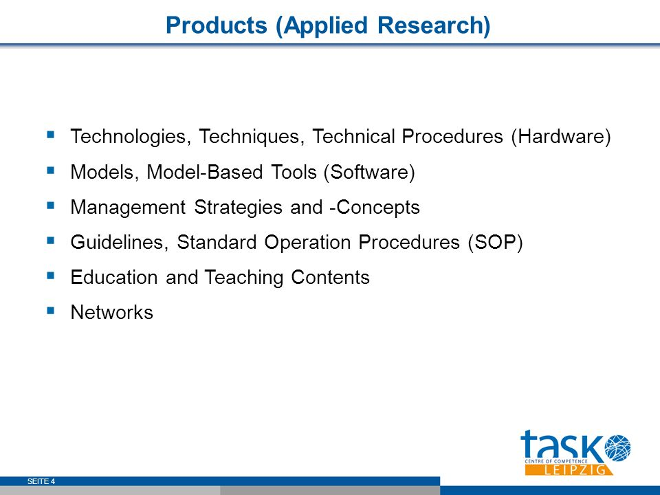 SEITE 4 Technologies, Techniques, Technical Procedures (Hardware) Models, Model-Based Tools (Software) Management Strategies and -Concepts Guidelines, Standard Operation Procedures (SOP) Education and Teaching Contents Networks Products (Applied Research)