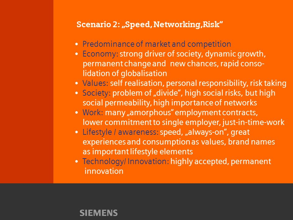 Scenario 2: Speed, Networking,Risk Predominance of market and competition Economy: strong driver of society, dynamic growth, permanent change and new chances, rapid conso- lidation of globalisation Values: self realisation, personal responsibility, risk taking Society: problem of divide, high social risks, but high social permeability, high importance of networks Work: many amorphous employment contracts, lower commitment to single employer, just-in-time-work Lifestyle / awareness: speed, always-on, great experiences and consumption as values, brand names as important lifestyle elements Technology/ Innovation: highly accepted, permanent innovation