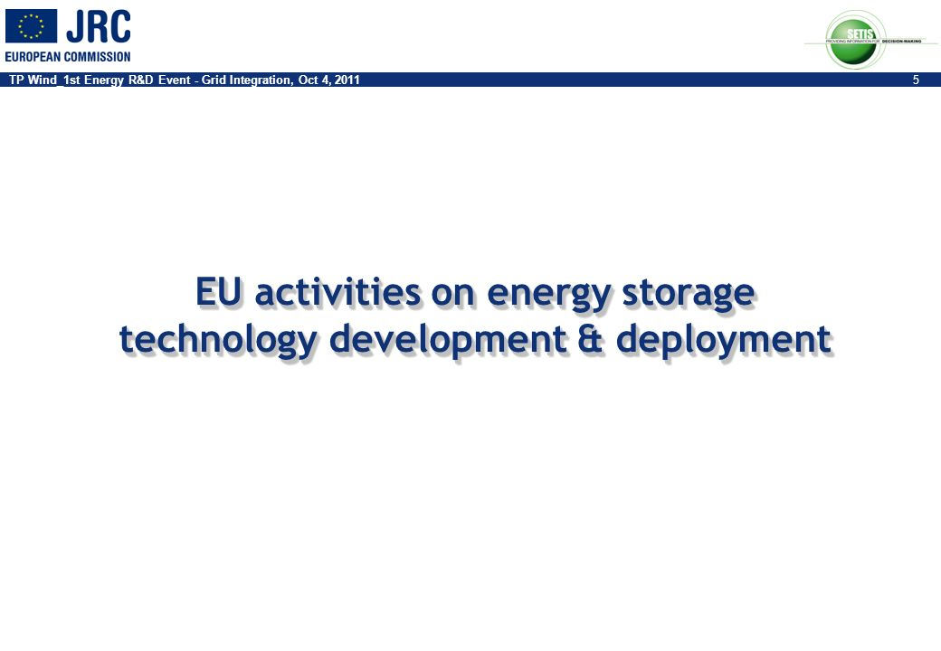 TP Wind_1st Energy R&D Event - Grid Integration, Oct 4, 20115 EU activities on energy storage technology development & deployment EU activities on ene