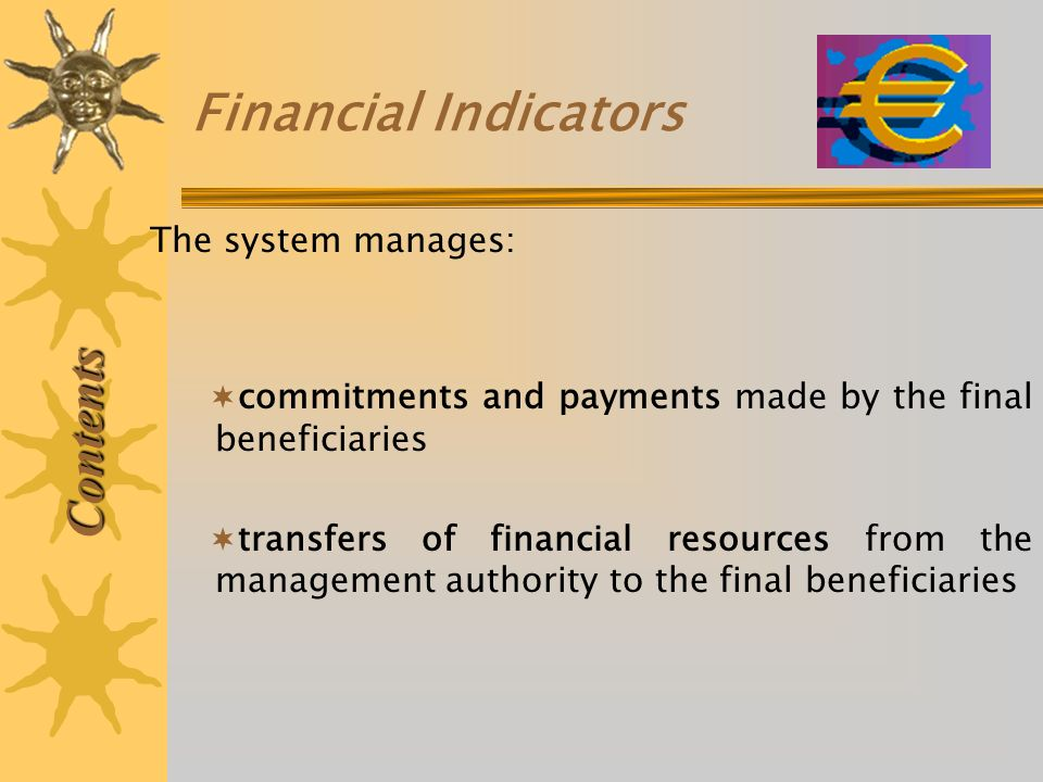 Financial Indicators commitments and payments made by the final beneficiaries transfers of financial resources from the management authority to the final beneficiaries Contents The system manages: