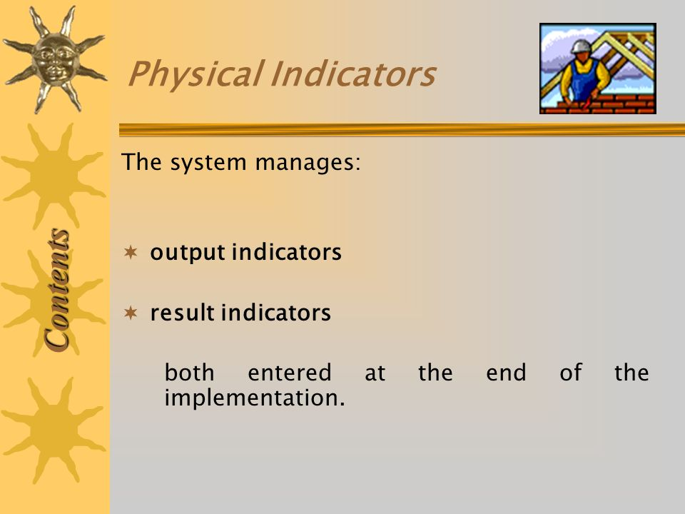 Physical Indicators Contents The system manages: output indicators result indicators both entered at the end of the implementation.