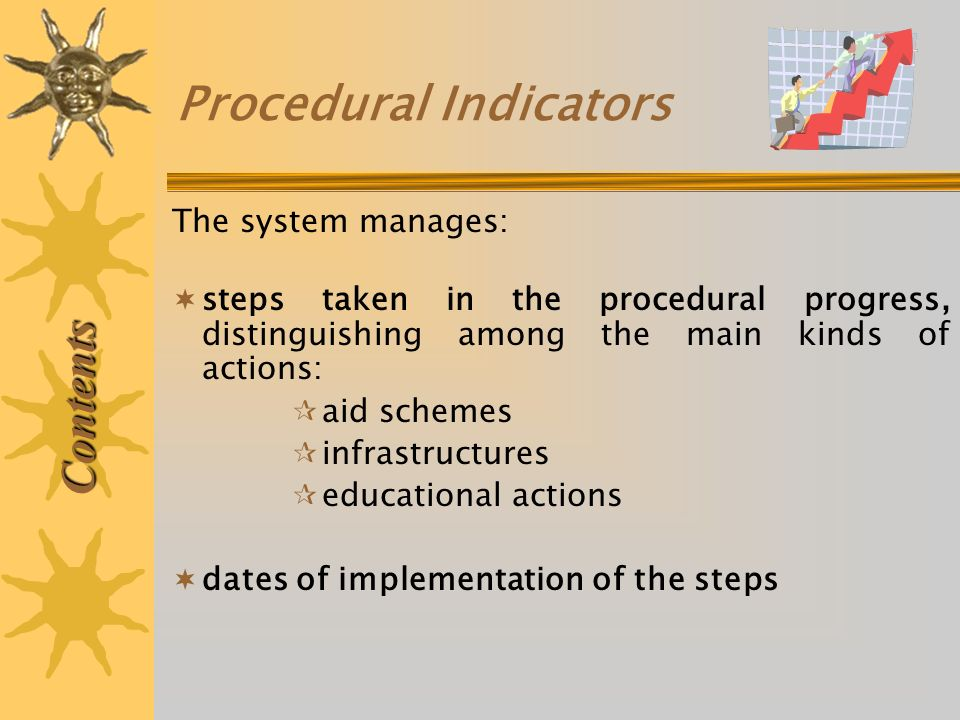 Procedural Indicators The system manages: steps taken in the procedural progress, distinguishing among the main kinds of actions: aid schemes infrastructures educational actions dates of implementation of the steps Contents