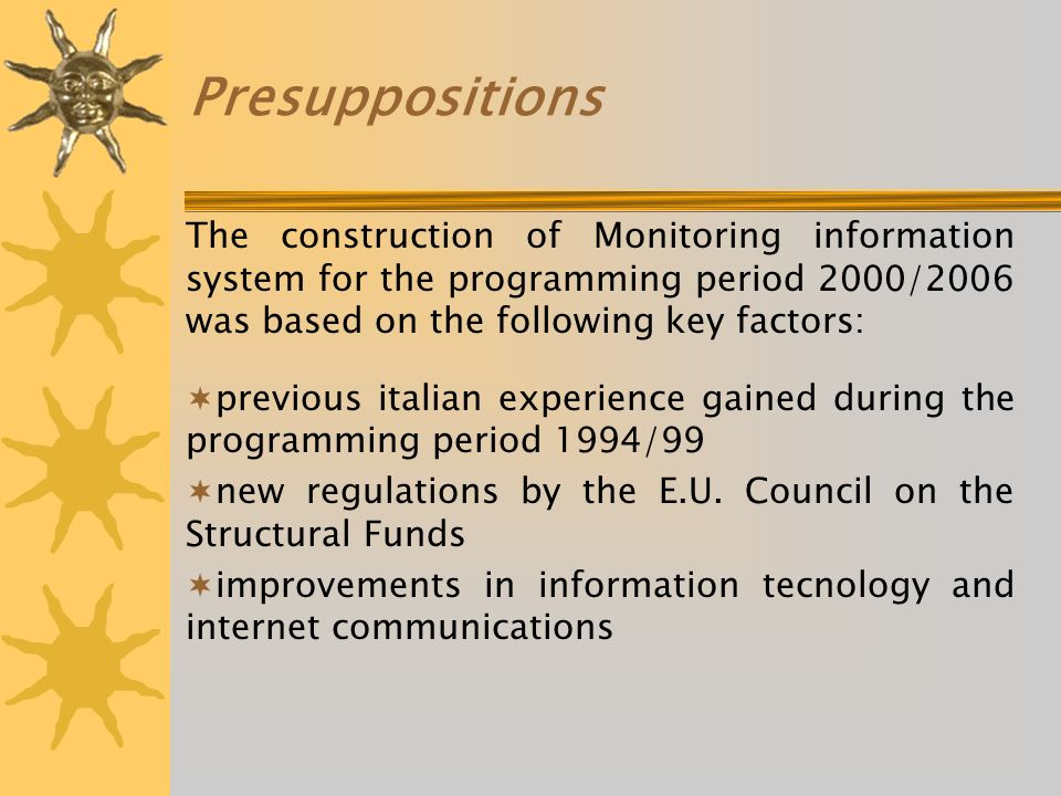 Presuppositions The construction of Monitoring information system for the programming period 2000/2006 was based on the following key factors: previous italian experience gained during the programming period 1994/99 new regulations by the E.U.
