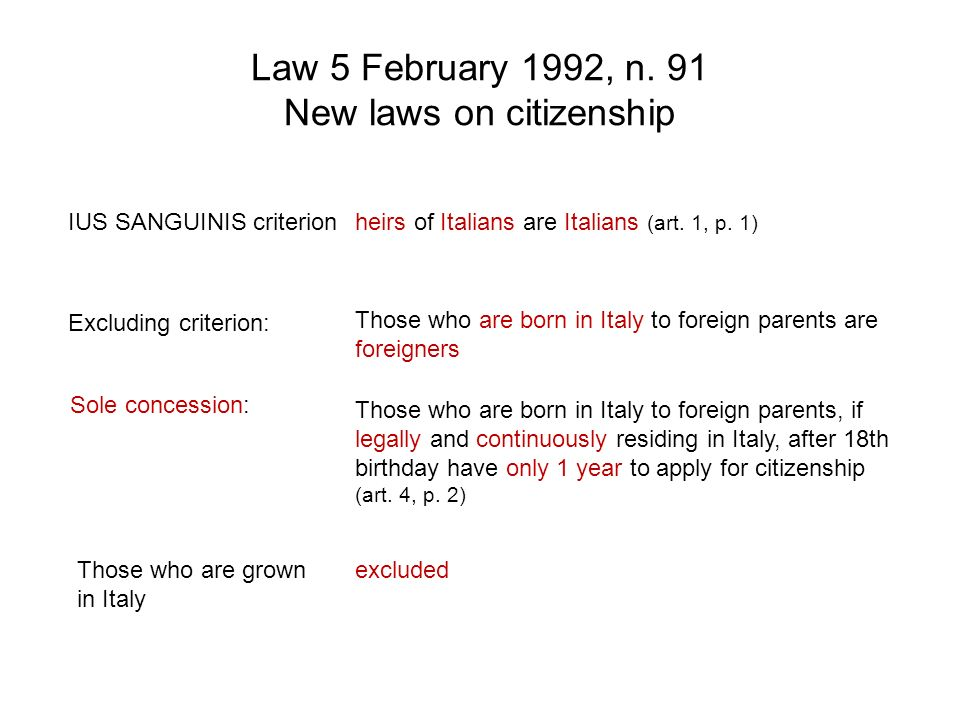 Law 5 February 1992, n. 91 New laws on citizenship IUS SANGUINIS criterion Excluding criterion: Sole concession: heirs of Italians are Italians (art.