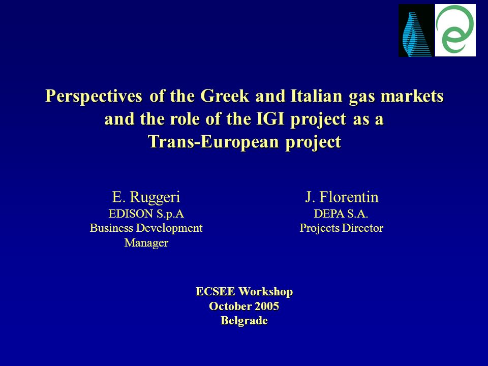 Perspectives of the Greek and Italian gas markets and the role of the IGI project as a Trans-European project ECSEE Workshop October 2005 Belgrade J.