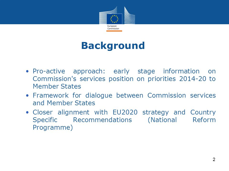 Background Pro-active approach: early stage information on Commission's services position on priorities 2014-20 to Member States Framework for dialogu