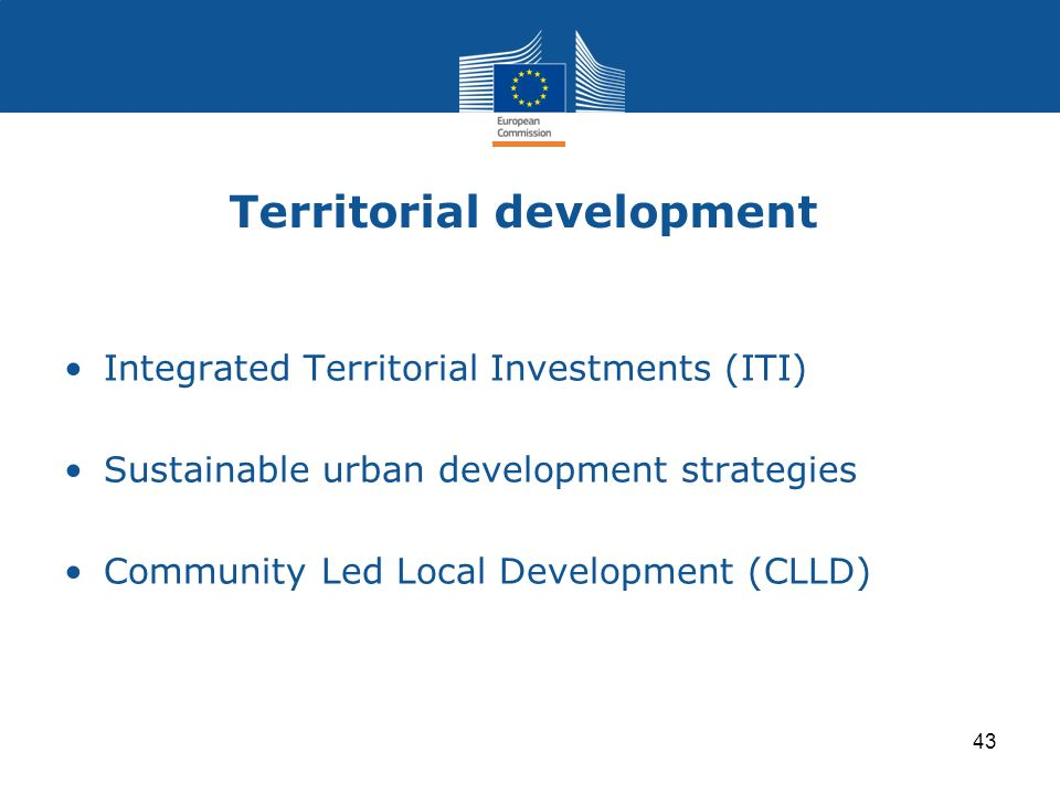 Territorial development Integrated Territorial Investments (ITI) Sustainable urban development strategies Community Led Local Development (CLLD) 43