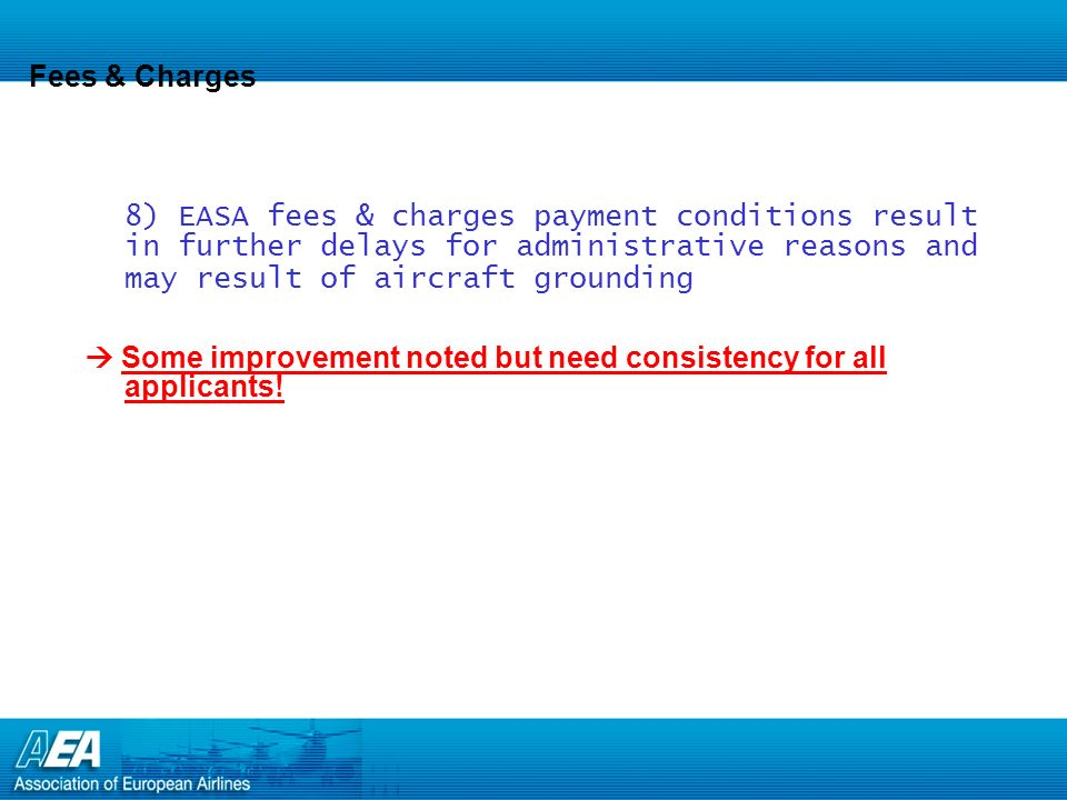 Fees & Charges 8) EASA fees & charges payment conditions result in further delays for administrative reasons and may result of aircraft grounding Some improvement noted but need consistency for all applicants!