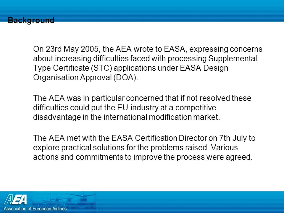Background On 23rd May 2005, the AEA wrote to EASA, expressing concerns about increasing difficulties faced with processing Supplemental Type Certificate (STC) applications under EASA Design Organisation Approval (DOA).