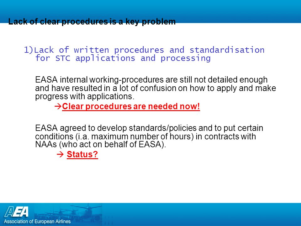 Lack of clear procedures is a key problem 1)Lack of written procedures and standardisation for STC applications and processing EASA internal working-procedures are still not detailed enough and have resulted in a lot of confusion on how to apply and make progress with applications.