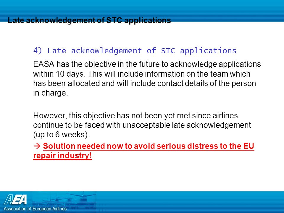 Late acknowledgement of STC applications 4) Late acknowledgement of STC applications EASA has the objective in the future to acknowledge applications
