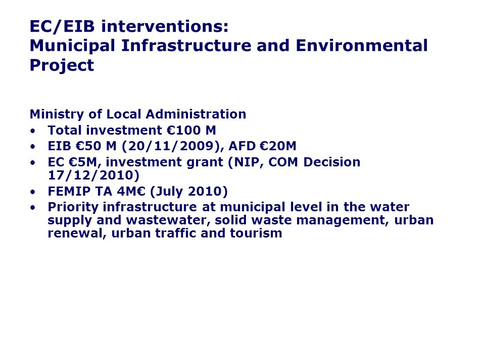 EC/EIB interventions: Municipal Infrastructure and Environmental Project Ministry of Local Administration Total investment 100 M EIB 50 M (20/11/2009), AFD 20M EC 5M, investment grant (NIP, COM Decision 17/12/2010) FEMIP TA 4M (July 2010) Priority infrastructure at municipal level in the water supply and wastewater, solid waste management, urban renewal, urban traffic and tourism