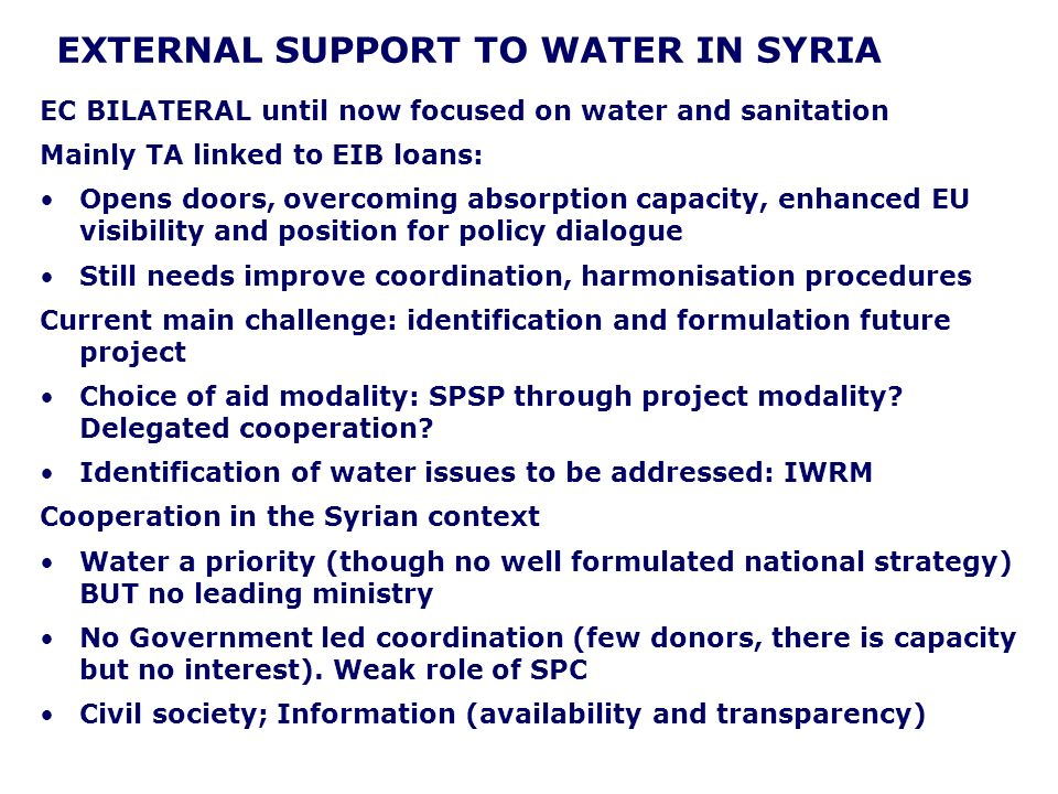 EXTERNAL SUPPORT TO WATER IN SYRIA EC BILATERAL until now focused on water and sanitation Mainly TA linked to EIB loans: Opens doors, overcoming absorption capacity, enhanced EU visibility and position for policy dialogue Still needs improve coordination, harmonisation procedures Current main challenge: identification and formulation future project Choice of aid modality: SPSP through project modality.
