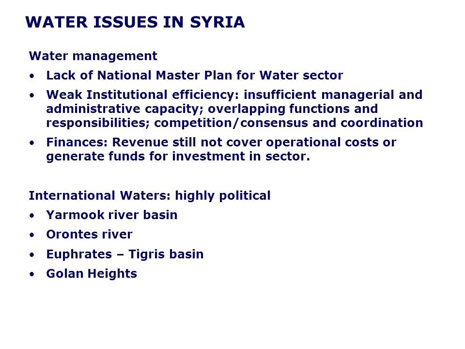 WATER ISSUES IN SYRIA Water management Lack of National Master Plan for Water sector Weak Institutional efficiency: insufficient managerial and administrative capacity; overlapping functions and responsibilities; competition/consensus and coordination Finances: Revenue still not cover operational costs or generate funds for investment in sector.