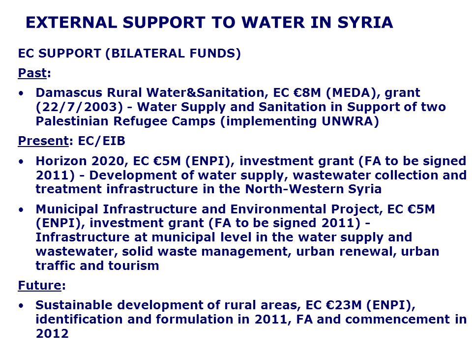 EXTERNAL SUPPORT TO WATER IN SYRIA EC SUPPORT (BILATERAL FUNDS) Past: Damascus Rural Water&Sanitation, EC 8M (MEDA), grant (22/7/2003) - Water Supply and Sanitation in Support of two Palestinian Refugee Camps (implementing UNWRA) Present: EC/EIB Horizon 2020, EC 5M (ENPI), investment grant (FA to be signed 2011) - Development of water supply, wastewater collection and treatment infrastructure in the North-Western Syria Municipal Infrastructure and Environmental Project, EC 5M (ENPI), investment grant (FA to be signed 2011) - Infrastructure at municipal level in the water supply and wastewater, solid waste management, urban renewal, urban traffic and tourism Future: Sustainable development of rural areas, EC 23M (ENPI), identification and formulation in 2011, FA and commencement in 2012