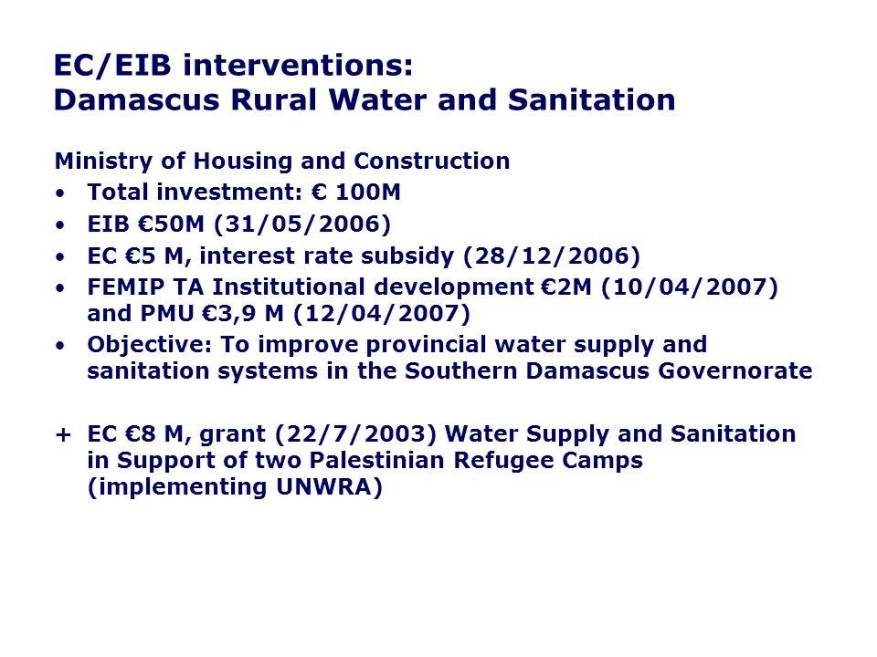 EC/EIB interventions: Damascus Rural Water and Sanitation Ministry of Housing and Construction Total investment: 100M EIB 50M (31/05/2006) EC 5 M, interest rate subsidy (28/12/2006) FEMIP TA Institutional development 2M (10/04/2007) and PMU 3,9 M (12/04/2007) Objective: To improve provincial water supply and sanitation systems in the Southern Damascus Governorate + EC 8 M, grant (22/7/2003) Water Supply and Sanitation in Support of two Palestinian Refugee Camps (implementing UNWRA)