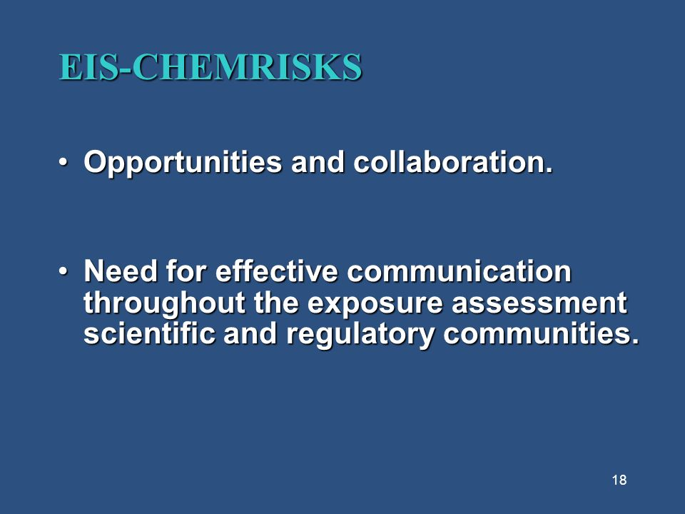 18 EIS-CHEMRISKS Opportunities and collaboration.Opportunities and collaboration. Need for effective communication throughout the exposure assessment