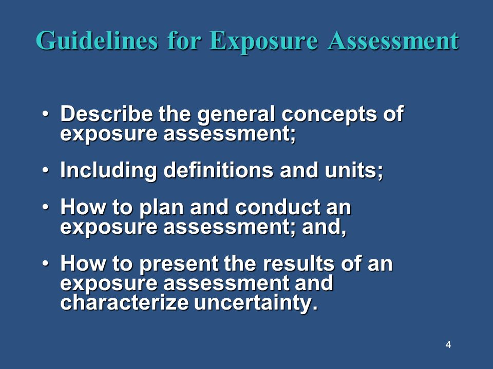 4 Guidelines for Exposure Assessment Describe the general concepts of exposure assessment;Describe the general concepts of exposure assessment; Including definitions and units;Including definitions and units; How to plan and conduct an exposure assessment; and,How to plan and conduct an exposure assessment; and, How to present the results of an exposure assessment and characterize uncertainty.How to present the results of an exposure assessment and characterize uncertainty.