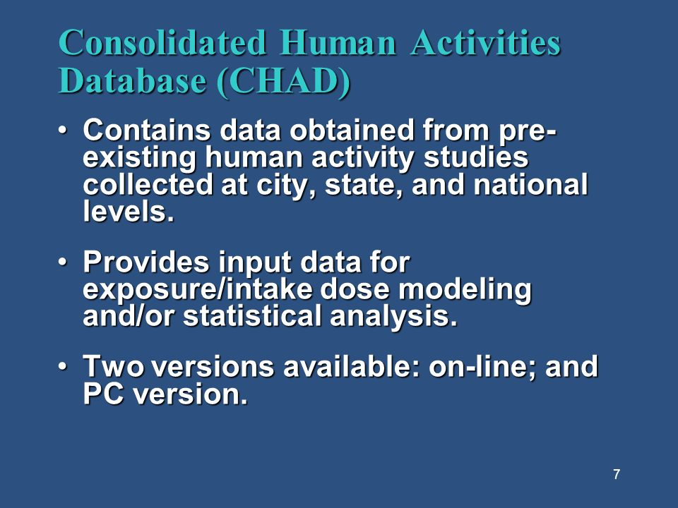 7 Consolidated Human Activities Database (CHAD) Contains data obtained from pre- existing human activity studies collected at city, state, and national levels.Contains data obtained from pre- existing human activity studies collected at city, state, and national levels.