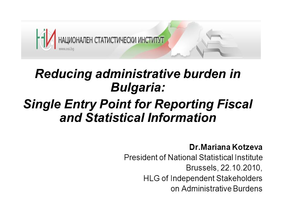 Reducing administrative burden in Bulgaria: Single Entry Point for Reporting Fiscal and Statistical Information Dr.Mariana Kotzeva President of National Statistical Institute Brussels, 22.10.2010, HLG of Independent Stakeholders on Administrative Burdens