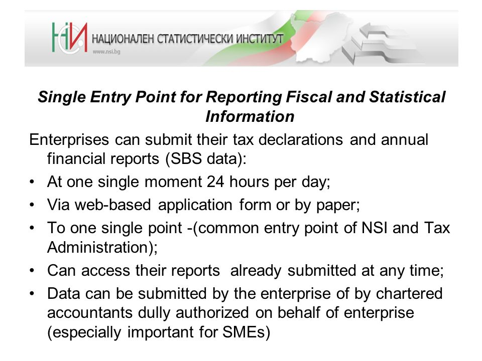 Single Entry Point for Reporting Fiscal and Statistical Information Enterprises can submit their tax declarations and annual financial reports (SBS data): At one single moment 24 hours per day; Via web-based application form or by paper; To one single point -(common entry point of NSI and Tax Administration); Can access their reports already submitted at any time; Data can be submitted by the enterprise of by chartered accountants dully authorized on behalf of enterprise (especially important for SMEs)