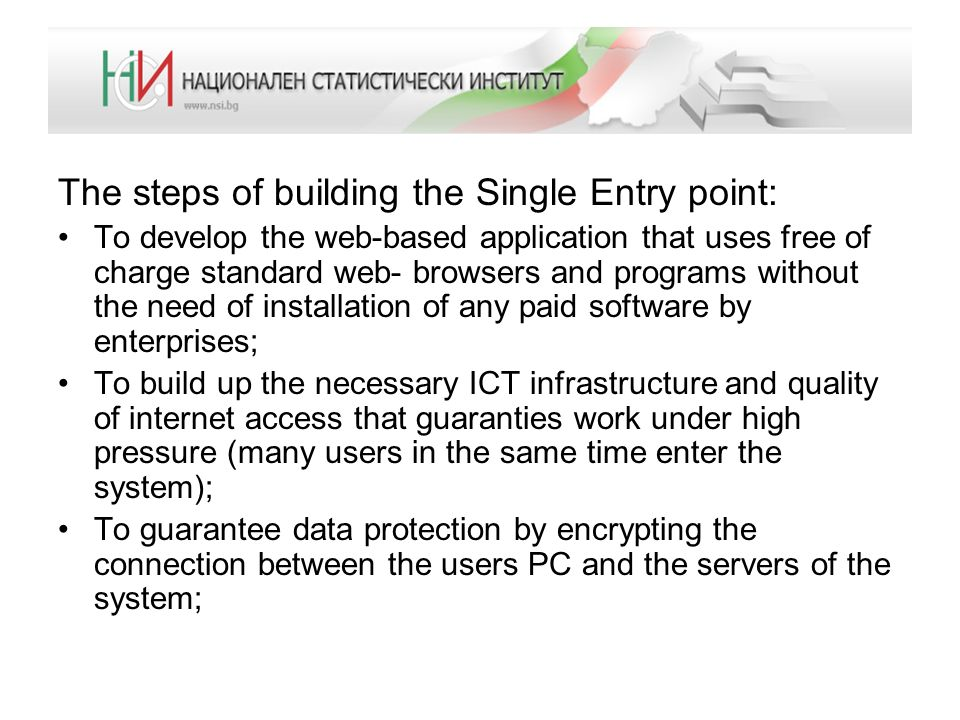 The steps of building the Single Entry point: To ensure that the system can be upgraded and modified at any time when the data requirements are changed or simplified; Can be easily integrated with the existing IT systems in NSI and Tax administration; To organize public awareness campaign and training sessions for accountants and business associations To promote electronic data submission instead of paper based one;