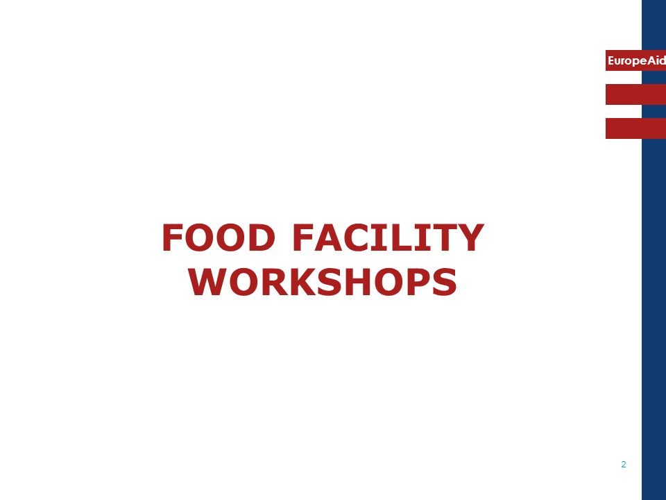 EuropeAid 3 WORKSHOPS ON FOOD FACILITY Objectives About 30 workshops on Food Facility have been organised in the 35 countries concerned by the Call for Proposals.