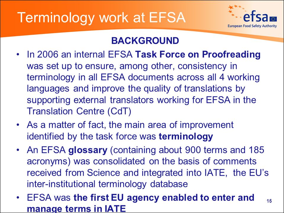 Terminology work at EFSA BACKGROUND In 2006 an internal EFSA Task Force on Proofreading was set up to ensure, among other, consistency in terminology in all EFSA documents across all 4 working languages and improve the quality of translations by supporting external translators working for EFSA in the Translation Centre (CdT) As a matter of fact, the main area of improvement identified by the task force was terminology An EFSA glossary (containing about 900 terms and 185 acronyms) was consolidated on the basis of comments received from Science and integrated into IATE, the EUs inter-institutional terminology database EFSA was the first EU agency enabled to enter and manage terms in IATE 15