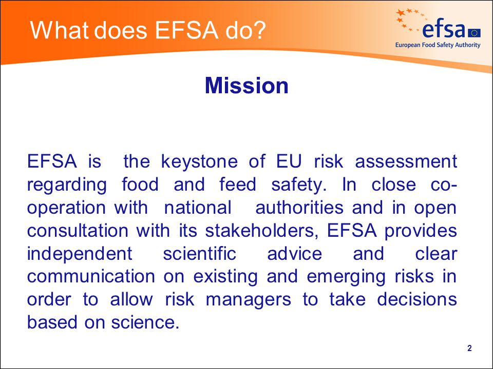 2 What does EFSA do. EFSA is the keystone of EU risk assessment regarding food and feed safety.