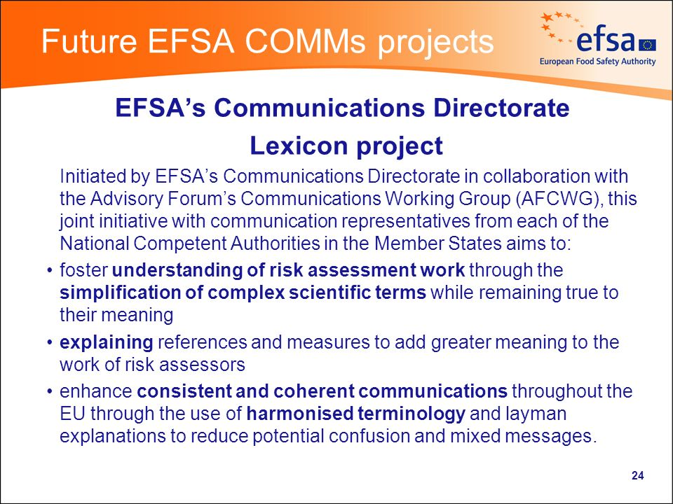 Future EFSA COMMs projects EFSAs Communications Directorate Lexicon project Initiated by EFSAs Communications Directorate in collaboration with the Advisory Forums Communications Working Group (AFCWG), this joint initiative with communication representatives from each of the National Competent Authorities in the Member States aims to: foster understanding of risk assessment work through the simplification of complex scientific terms while remaining true to their meaning explaining references and measures to add greater meaning to the work of risk assessors enhance consistent and coherent communications throughout the EU through the use of harmonised terminology and layman explanations to reduce potential confusion and mixed messages.