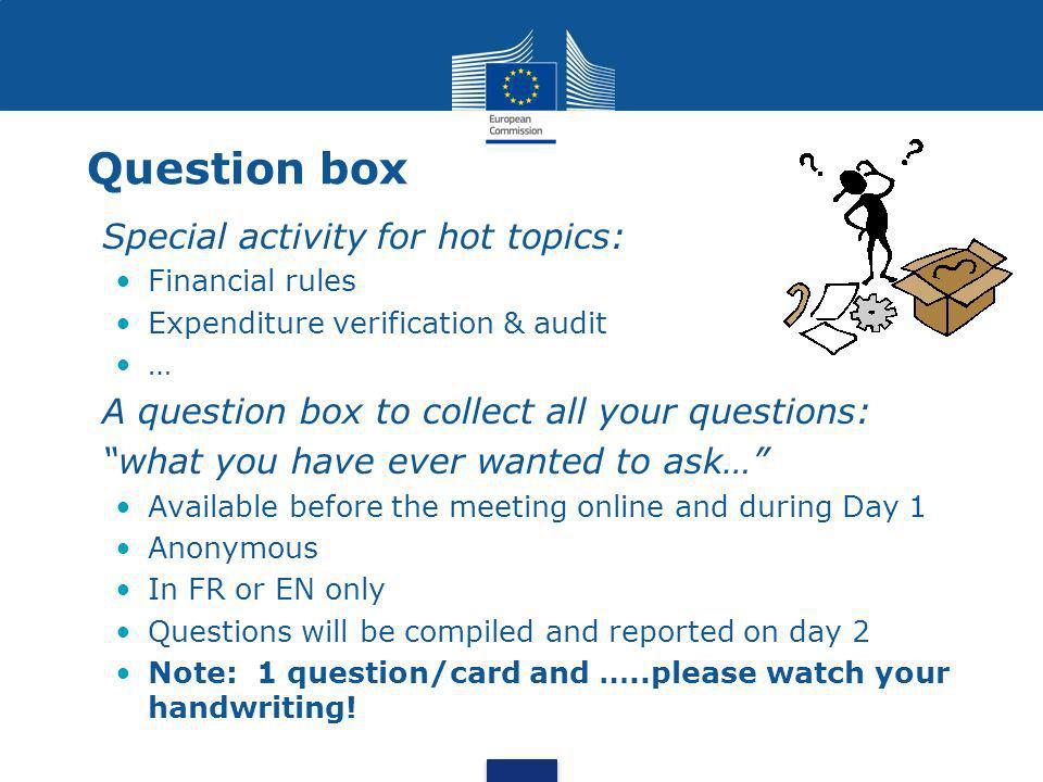 Question box Special activity for hot topics: Financial rules Expenditure verification & audit … A question box to collect all your questions: what you have ever wanted to ask… Available before the meeting online and during Day 1 Anonymous In FR or EN only Questions will be compiled and reported on day 2 Note: 1 question/card and …..please watch your handwriting!