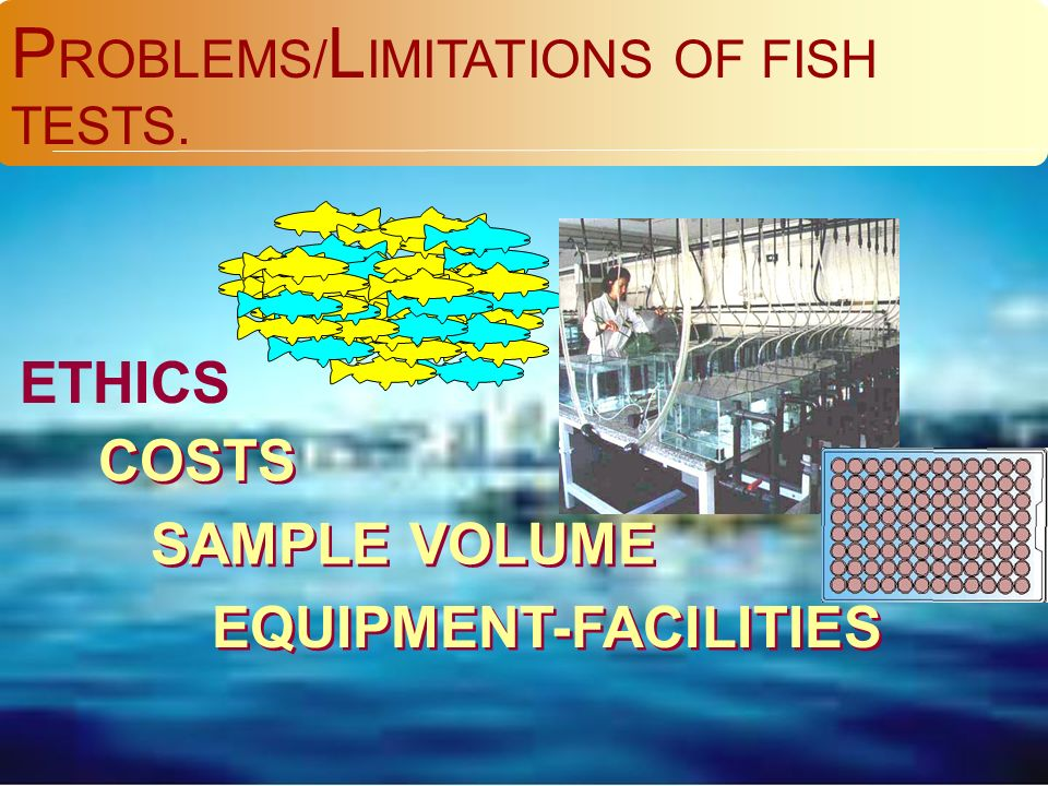 P ROBLEMS/ L IMITATIONS OF FISH TESTS. ETHICS COSTS SAMPLE VOLUME EQUIPMENT-FACILITIES