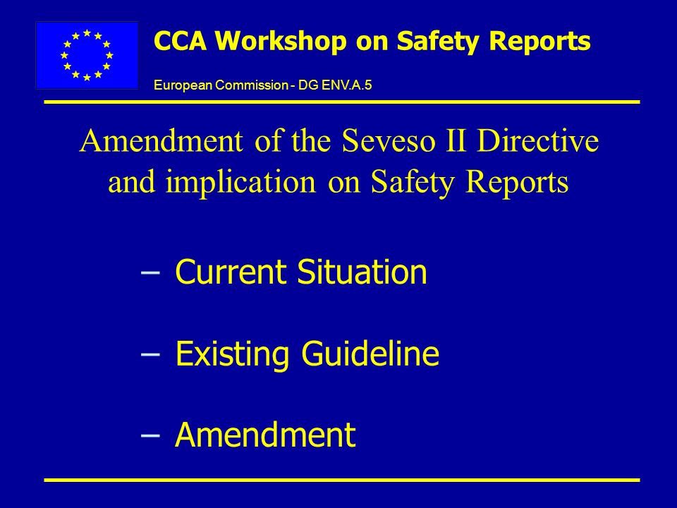 European Commission - DG ENV.A.5 CCA Workshop on Safety Reports –Current Situation –Existing Guideline –Amendment Amendment of the Seveso II Directive and implication on Safety Reports