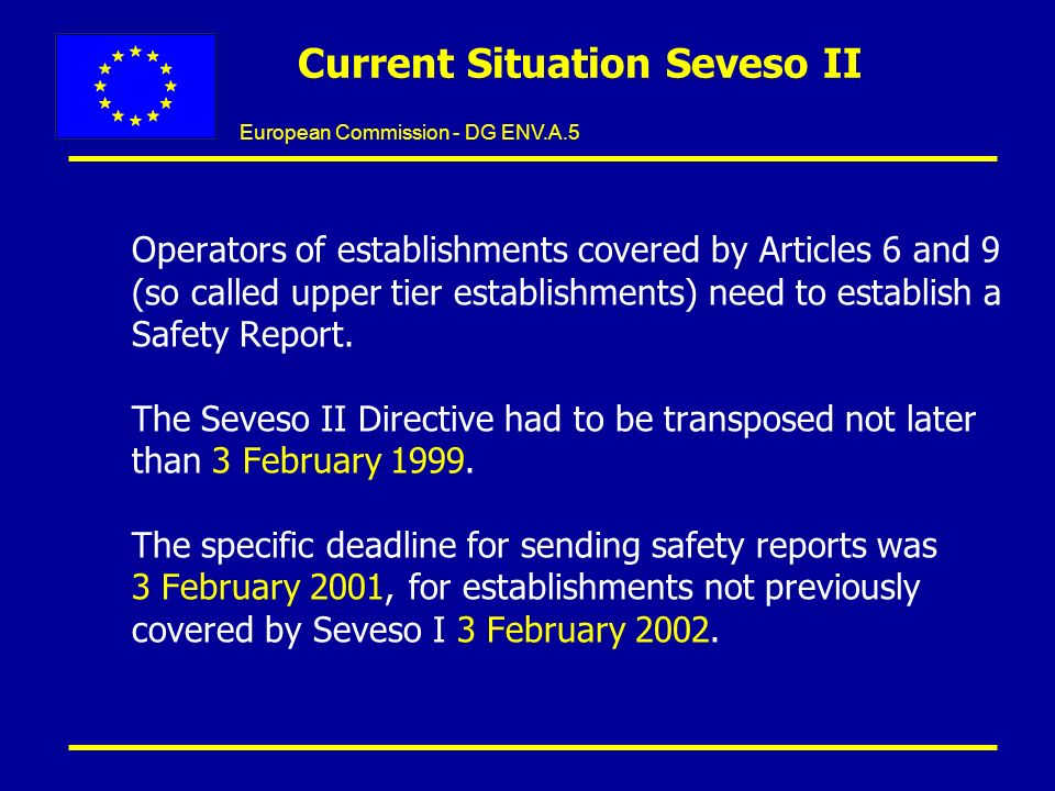 European Commission - DG ENV.A.5 Current Situation Seveso II Operators of establishments covered by Articles 6 and 9 (so called upper tier establishments) need to establish a Safety Report.