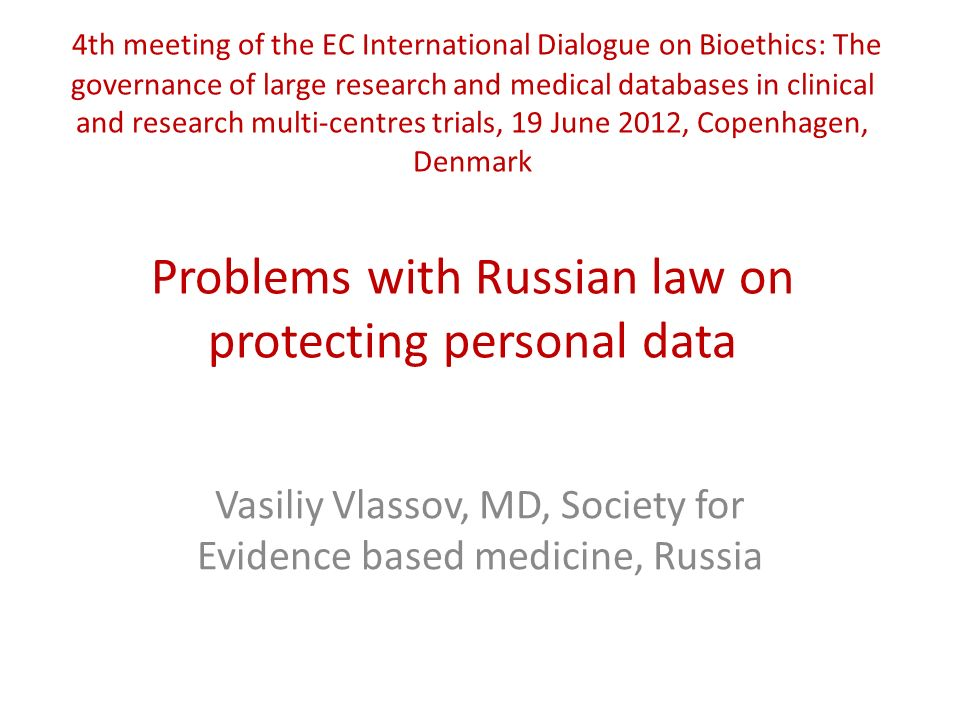 4th meeting of the EC International Dialogue on Bioethics: The governance of large research and medical databases in clinical and research multi-centres trials, 19 June 2012, Copenhagen, Denmark Problems with Russian law on protecting personal data Vasiliy Vlassov, MD, Society for Evidence based medicine, Russia