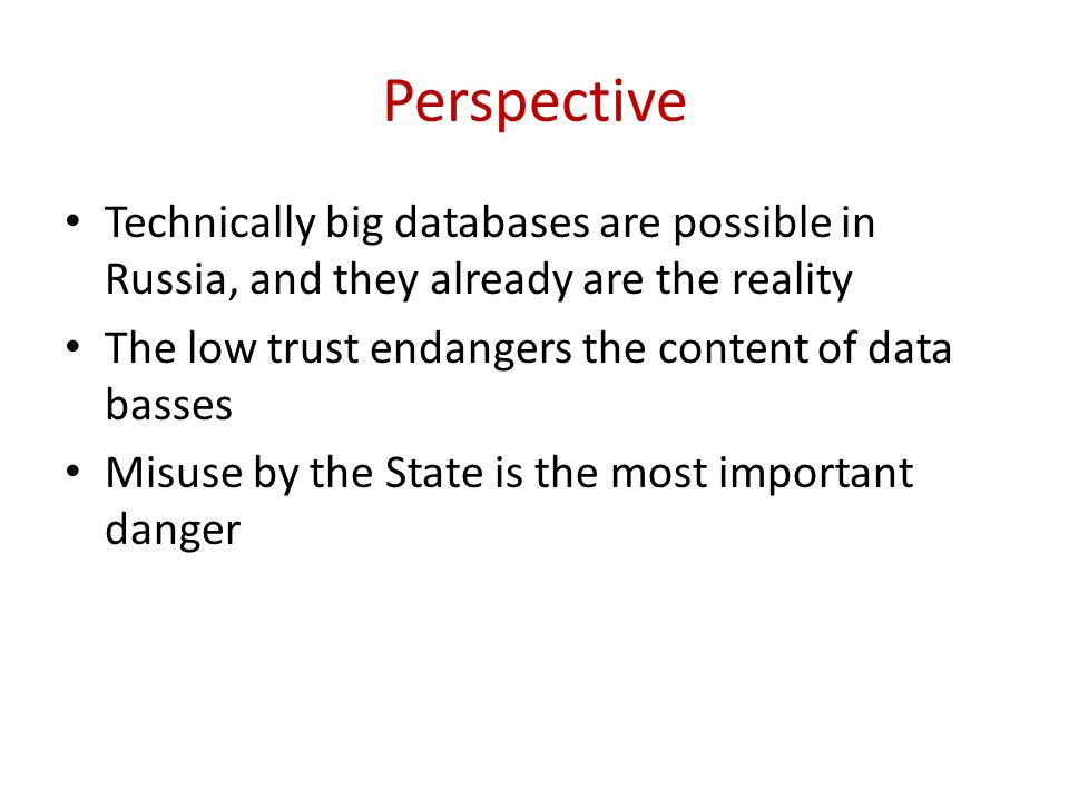 Perspective Technically big databases are possible in Russia, and they already are the reality The low trust endangers the content of data basses Misuse by the State is the most important danger