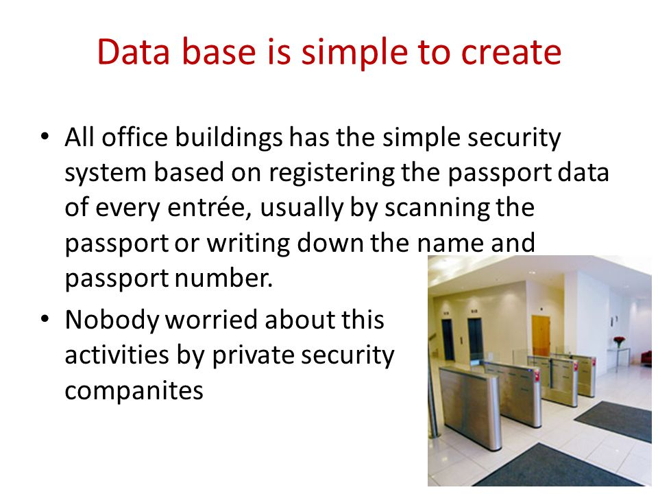 Data base is simple to create All office buildings has the simple security system based on registering the passport data of every entrée, usually by scanning the passport or writing down the name and passport number.