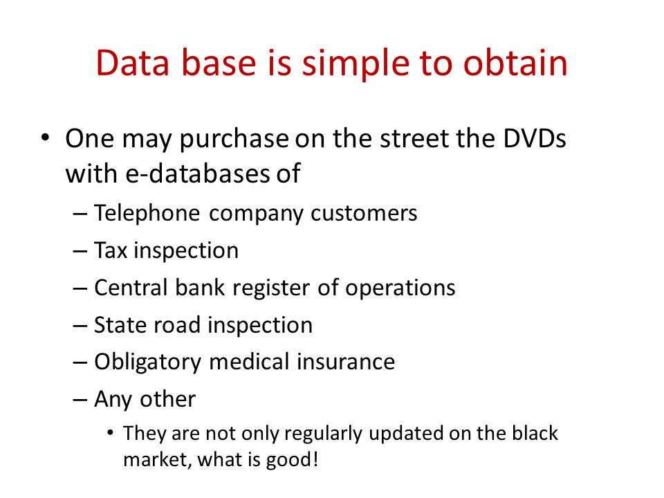 Data base is simple to obtain One may purchase on the street the DVDs with e-databases of – Telephone company customers – Tax inspection – Central ban
