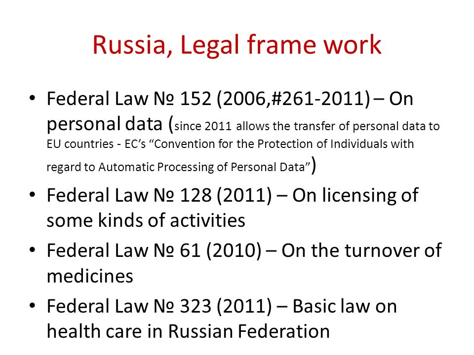 Russia, Legal frame work Federal Law 152 (2006,#261-2011) – On personal data ( since 2011 allows the transfer of personal data to EU countries - ECs C