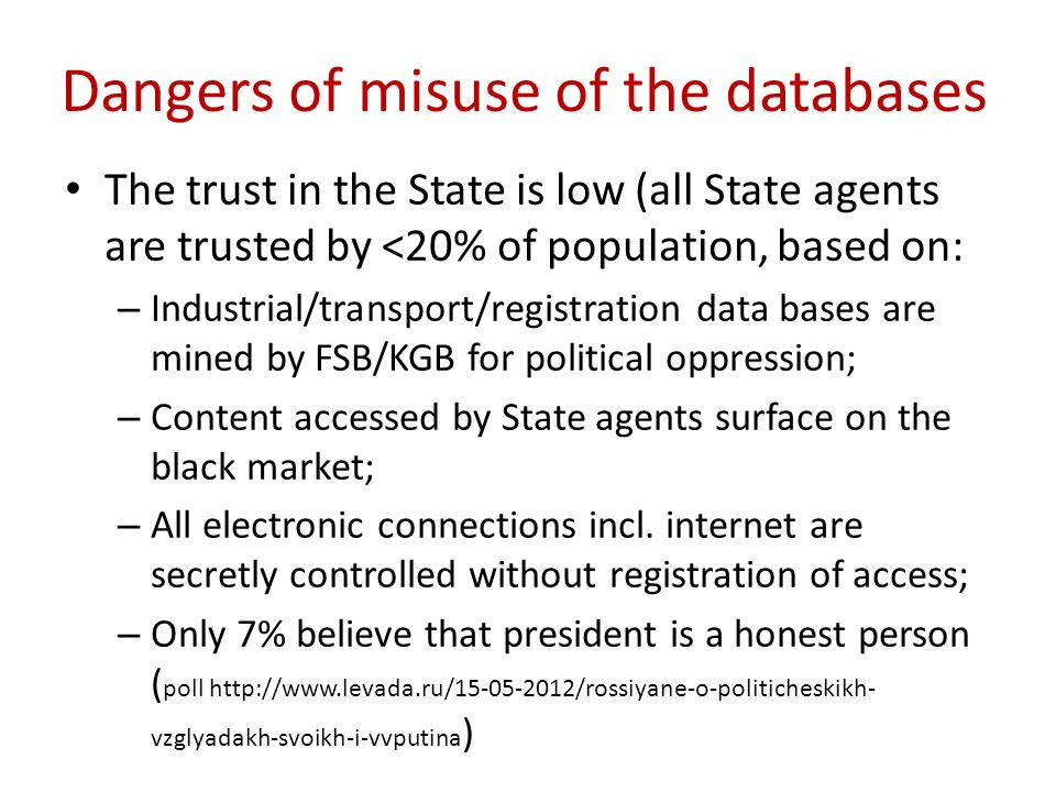 Dangers of misuse of the databases The trust in the State is low (all State agents are trusted by <20% of population, based on: – Industrial/transport/registration data bases are mined by FSB/KGB for political oppression; – Content accessed by State agents surface on the black market; – All electronic connections incl.