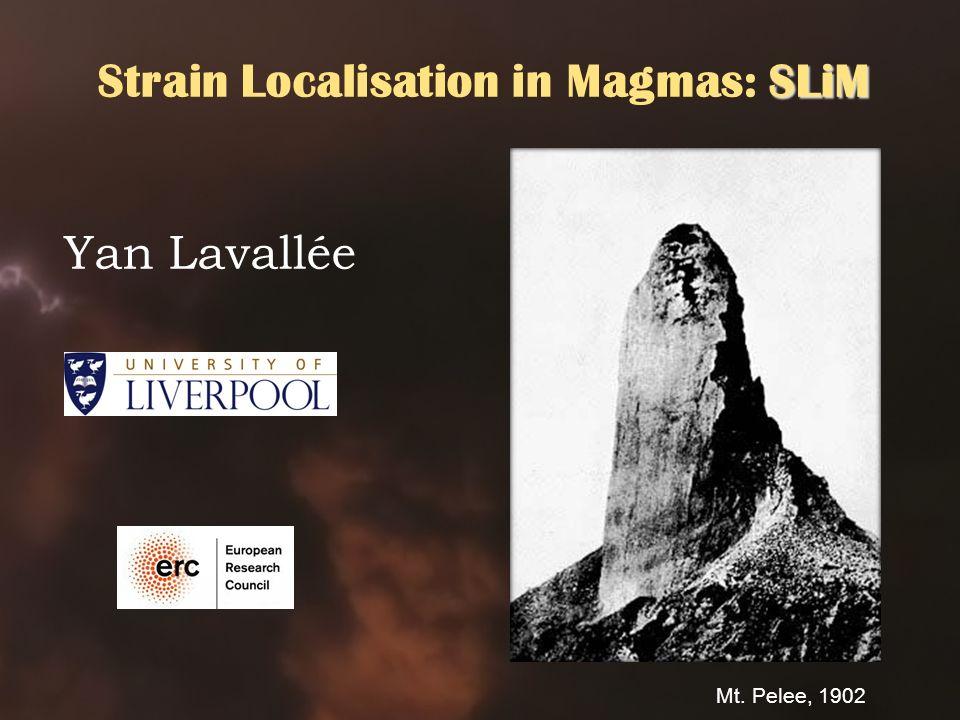 SLiM Strain Localisation in Magmas: SLiM Yan Lavallée Mt. Pelee, 1902