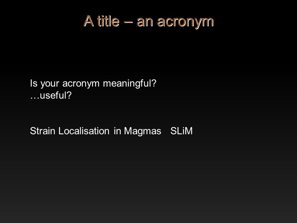 Is your acronym meaningful? …useful? Strain Localisation in Magmas SLiM A title – an acronym